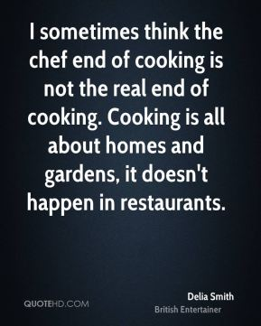 Delia Smith - I sometimes think the chef end of cooking is not the real end of cooking. Cooking is all about homes and gardens, it doesn't happen in restaurants.