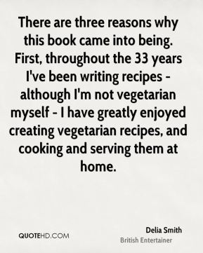 Delia Smith - There are three reasons why this book came into being. First, throughout the 33 years I've been writing recipes - although I'm not vegetarian myself - I have greatly enjoyed creating vegetarian recipes, and cooking and serving them at home.