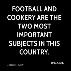 Delia Smith - Football and cookery are the two most important subjects in this country.
