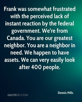 Dennis Mills - Frank was somewhat frustrated with the perceived lack of instant reaction by the federal government. We're from Canada. You are our greatest neighbor. You are a neighbor in need. We happen to have assets. We can very easily look after 400 people.