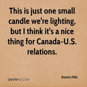 Dennis Mills - This is just one small candle we're lighting, but I think it's a nice thing for Canada-U.S. relations.