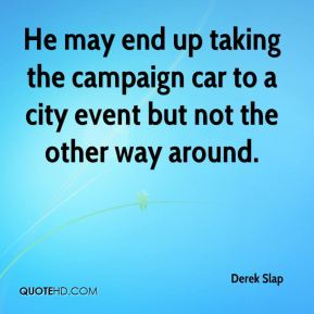 Derek Slap - He may end up taking the campaign car to a city event but not the other way around.