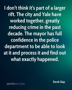 Derek Slap - I don't think it's part of a larger rift. The city and Yale have worked together, greatly reducing crime in the past decade. The mayor has full confidence in the police department to be able to look at it and process it and find out what exactly happened.