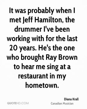 Diana Krall - It was probably when I met Jeff Hamilton, the drummer I've been working with for the last 20 years. He's the one who brought Ray Brown to hear me sing at a restaurant in my hometown.