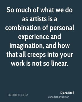Diana Krall - So much of what we do as artists is a combination of personal experience and imagination, and how that all creeps into your work is not so linear.