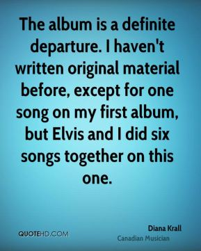 Diana Krall - The album is a definite departure. I haven't written original material before, except for one song on my first album, but Elvis and I did six songs together on this one.