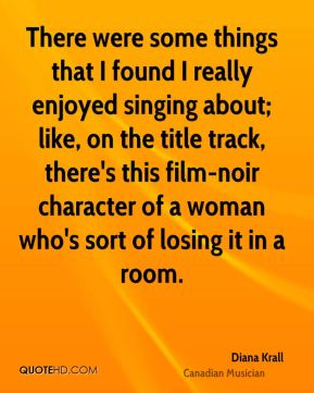 Diana Krall - There were some things that I found I really enjoyed singing about; like, on the title track, there's this film-noir character of a woman who's sort of losing it in a room.
