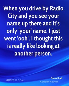 Diana Krall - When you drive by Radio City and you see your name up there and it's only 'your' name. I just went 'ooh'. I thought this is really like looking at another person.