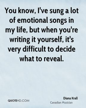 Diana Krall - You know, I've sung a lot of emotional songs in my life, but when you're writing it yourself, it's very difficult to decide what to reveal.