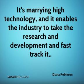 Diana Robinson - It's marrying high technology, and it enables the industry to take the research and development and fast track it.