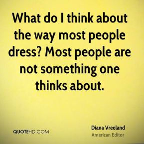 What do I think about the way most people dress? Most people are not something one thinks about.
