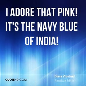 Diana Vreeland - I adore that pink! It's the navy blue of India!