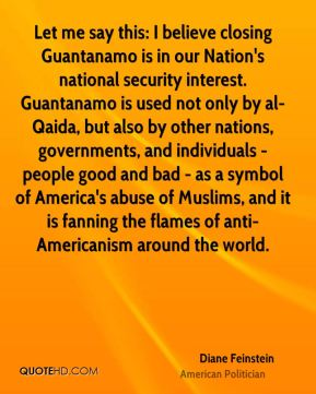 Diane Feinstein - Let me say this: I believe closing Guantanamo is in our Nation's national security interest. Guantanamo is used not only by al-Qaida, but also by other nations, governments, and individuals - people good and bad - as a symbol of America's abuse of Muslims, and it is fanning the flames of anti-Americanism around the world.