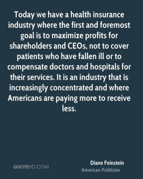 Diane Feinstein - Today we have a health insurance industry where the first and foremost goal is to maximize profits for shareholders and CEOs, not to cover patients who have fallen ill or to compensate doctors and hospitals for their services. It is an industry that is increasingly concentrated and where Americans are paying more to receive less.