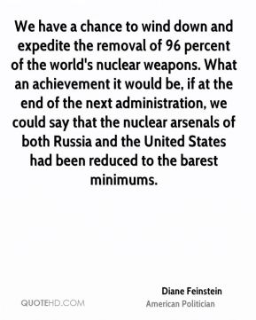 Diane Feinstein - We have a chance to wind down and expedite the removal of 96 percent of the world's nuclear weapons. What an achievement it would be, if at the end of the next administration, we could say that the nuclear arsenals of both Russia and the United States had been reduced to the barest minimums.