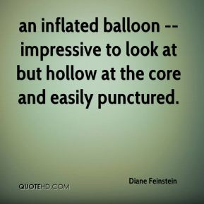 Diane Feinstein - an inflated balloon -- impressive to look at but hollow at the core and easily punctured.