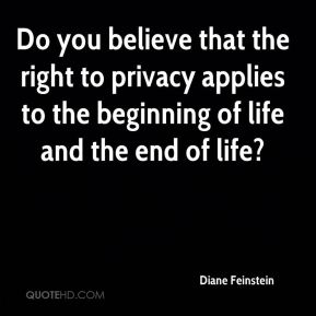Diane Feinstein - Do you believe that the right to privacy applies to the beginning of life and the end of life?