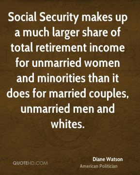 Diane Watson - Social Security makes up a much larger share of total retirement income for unmarried women and minorities than it does for married couples, unmarried men and whites.