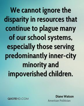 Diane Watson - We cannot ignore the disparity in resources that continue to plague many of our school systems, especially those serving predominantly inner-city minority and impoverished children.