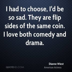 I had to choose, I'd be so sad. They are flip sides of the same coin. I love both comedy and drama.