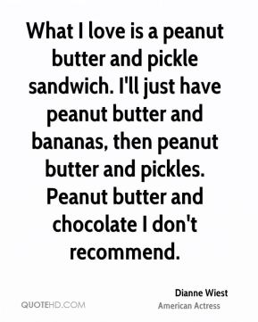 Dianne Wiest - What I love is a peanut butter and pickle sandwich. I'll just have peanut butter and bananas, then peanut butter and pickles. Peanut butter and chocolate I don't recommend.
