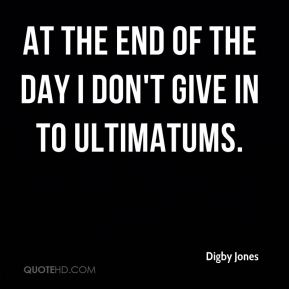 At the end of the day I don't give in to ultimatums.