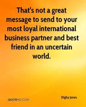 That's not a great message to send to your most loyal international business partner and best friend in an uncertain world.