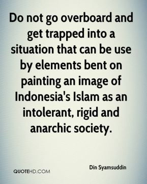 Din Syamsuddin - Do not go overboard and get trapped into a situation that can be use by elements bent on painting an image of Indonesia's Islam as an intolerant, rigid and anarchic society.