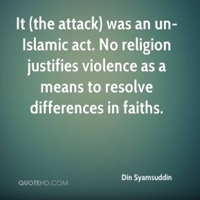 It (the attack) was an un-Islamic act. No religion justifies violence as a means to resolve differences in faiths.