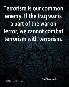 Terrorism is our common enemy. If the Iraq war is a part of the war on terror, we cannot combat terrorism with terrorism.