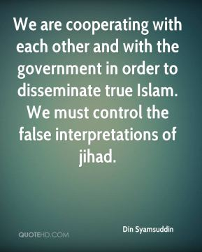 We are cooperating with each other and with the government in order to disseminate true Islam. We must control the false interpretations of jihad.
