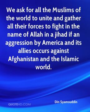 We ask for all the Muslims of the world to unite and gather all their forces to fight in the name of Allah in a jihad if an aggression by America and its allies occurs against Afghanistan and the Islamic world.