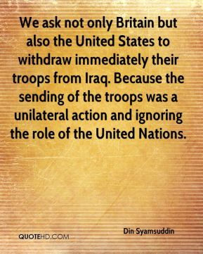 We ask not only Britain but also the United States to withdraw immediately their troops from Iraq. Because the sending of the troops was a unilateral action and ignoring the role of the United Nations.