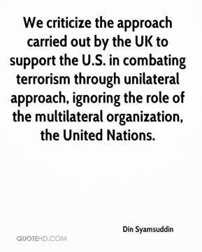 We criticize the approach carried out by the UK to support the U.S. in combating terrorism through unilateral approach, ignoring the role of the multilateral organization, the United Nations.
