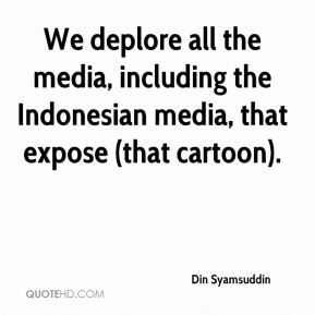 We deplore all the media, including the Indonesian media, that expose (that cartoon).