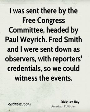 Dixie Lee Ray - I was sent there by the Free Congress Committee, headed by Paul Weyrich. Fred Smith and I were sent down as observers, with reporters' credentials, so we could witness the events.