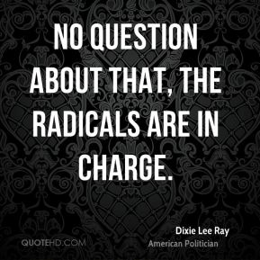 Dixie Lee Ray - No question about that, the radicals are in charge.