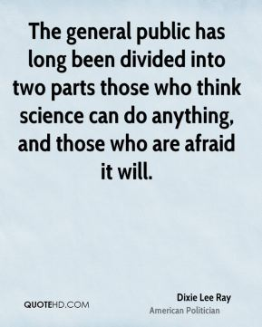 Dixie Lee Ray - The general public has long been divided into two parts those who think science can do anything, and those who are afraid it will.