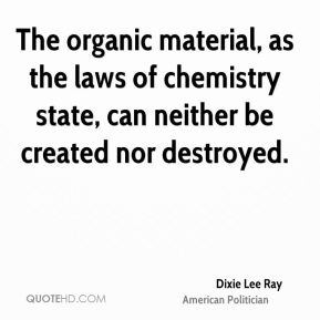 Dixie Lee Ray - The organic material, as the laws of chemistry state, can neither be created nor destroyed.