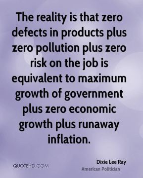 The reality is that zero defects in products plus zero pollution plus zero risk on the job is equivalent to maximum growth of government plus zero economic growth plus runaway inflation.