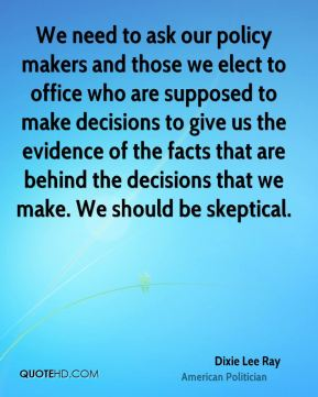 Dixie Lee Ray - We need to ask our policy makers and those we elect to office who are supposed to make decisions to give us the evidence of the facts that are behind the decisions that we make. We should be skeptical.