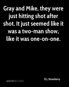 Gray and Mike, they were just hitting shot after shot. It just seemed like it was a two-man show, like it was one-on-one.