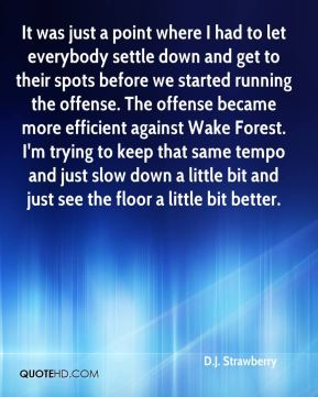 D.J. Strawberry - It was just a point where I had to let everybody settle down and get to their spots before we started running the offense. The offense became more efficient against Wake Forest. I'm trying to keep that same tempo and just slow down a little bit and just see the floor a little bit better.