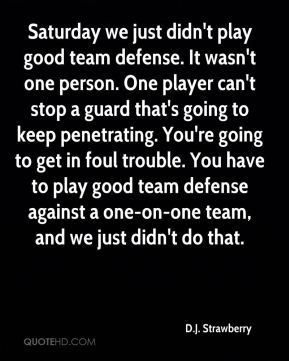 Saturday we just didn't play good team defense. It wasn't one person. One player can't stop a guard that's going to keep penetrating. You're going to get in foul trouble. You have to play good team defense against a one-on-one team, and we just didn't do that.
