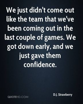 We just didn't come out like the team that we've been coming out in the last couple of games. We got down early, and we just gave them confidence.