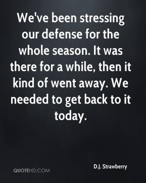 We've been stressing our defense for the whole season. It was there for a while, then it kind of went away. We needed to get back to it today.