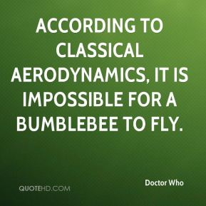 Doctor Who - According to classical aerodynamics, it is impossible for a bumblebee to fly.
