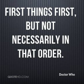 First things first, but not necessarily in that order.