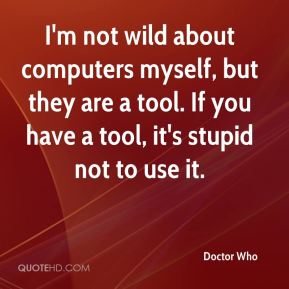 I'm not wild about computers myself, but they are a tool. If you have a tool, it's stupid not to use it.
