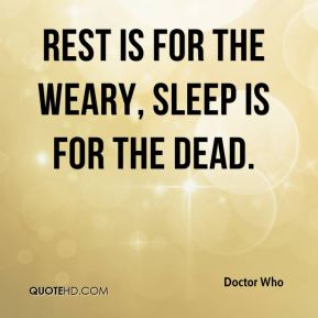 Doctor Who - Rest is for the weary, sleep is for the dead.